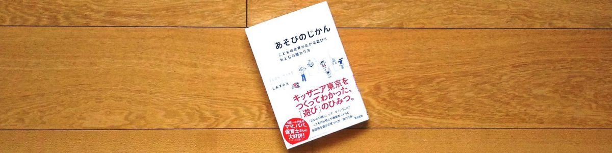 『あそびのじかん-こどもの世界が広がる遊びと大人の関わり方』英治出版